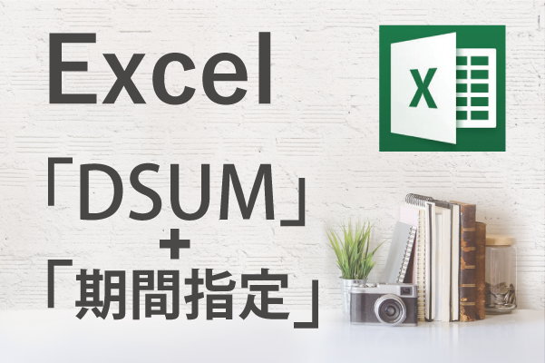 【Excel】指定した期間の合計だけ出したい!~エクセル関数「DSUM」+「期間指定」~
