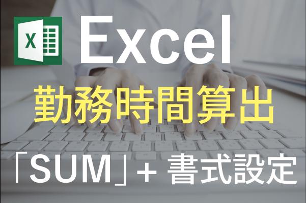 【Excel】出退勤から勤務時間を計算したい!~エクセル関数「SUM」(サム)+書式設定